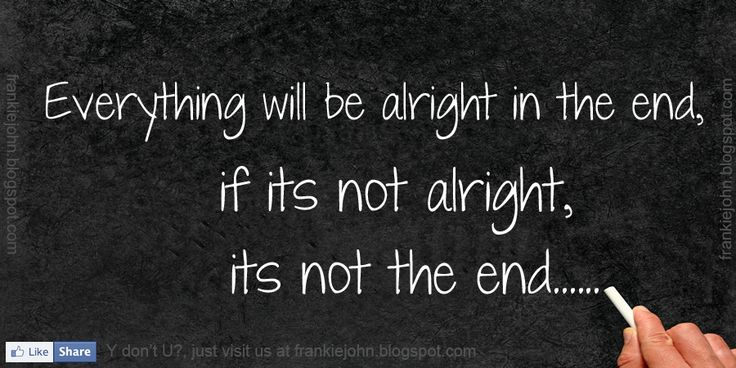 Everything will be alright in the end, if its not alright, its not the end. | www.FrankieJohn.com