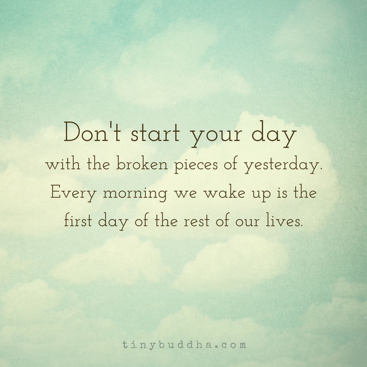 Don't start your day with the broken pieces of yesterday. Every morning we wake up is the first day of the rest of our lives.