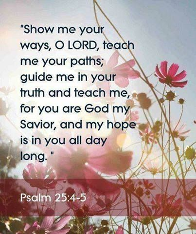 show me, teach me. guide me... my hope is in YOU all day long.