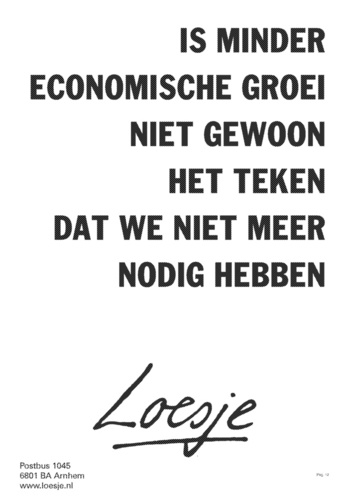 """""""Is less economic growth not just a sign that we don't need more?"""" Loesje"""