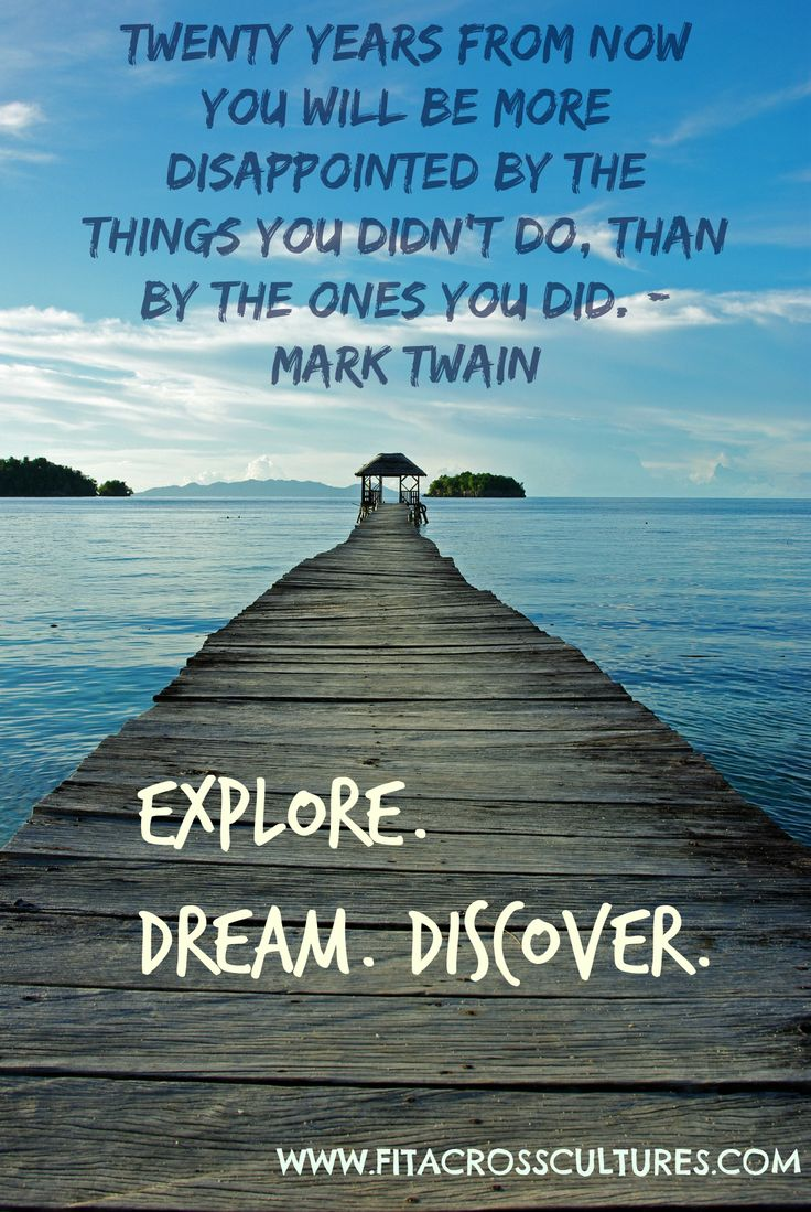 """Twenty years from now, you will be more disappointed by the things you didn't do, than by the ones you do. EXPLORE.DREAM.DISCOVER.""- Mark Twain"