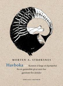 Havboka, eller Kunsten å fange en kjempehai fra en gummibåt på et stort hav gjennom fire årstider av Morten A. Strøksnes (Innbundet)