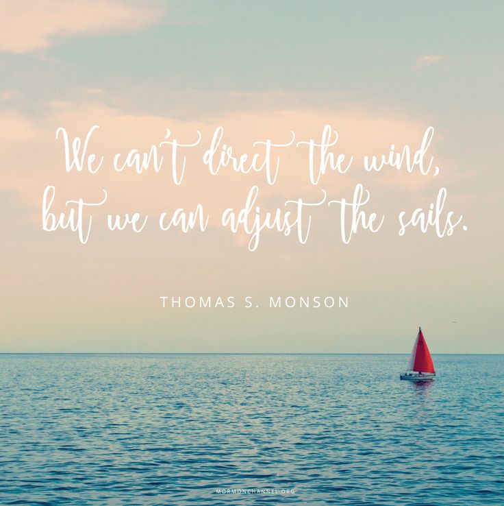 """We can't direct the wind, but we can adjust the sails. For maximum happiness, peace, and contentment, may we choose a positive attitude."" —Thomas S. Monson"