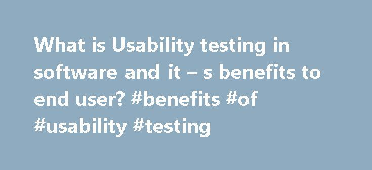 What is Usability testing in software and it – s benefits to end user? #benefits #of #usability #testing http://rwanda.remmont.com/what-is-usability-testing-in-software-and-it-s-benefits-to-end-user-benefits-of-usability-testing/  # What is Usability testing in software and it s benefits to end user? In usability testing basically the testers tests the ease with which the user interfaces can be used. It tests that whether the application or the product built is user-friendly or not…