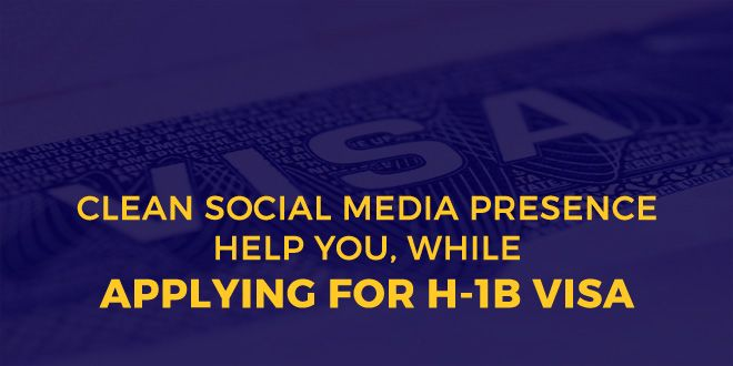 While Applying For H-1B Visa, How Will A Clean Social Media Presence Help You?