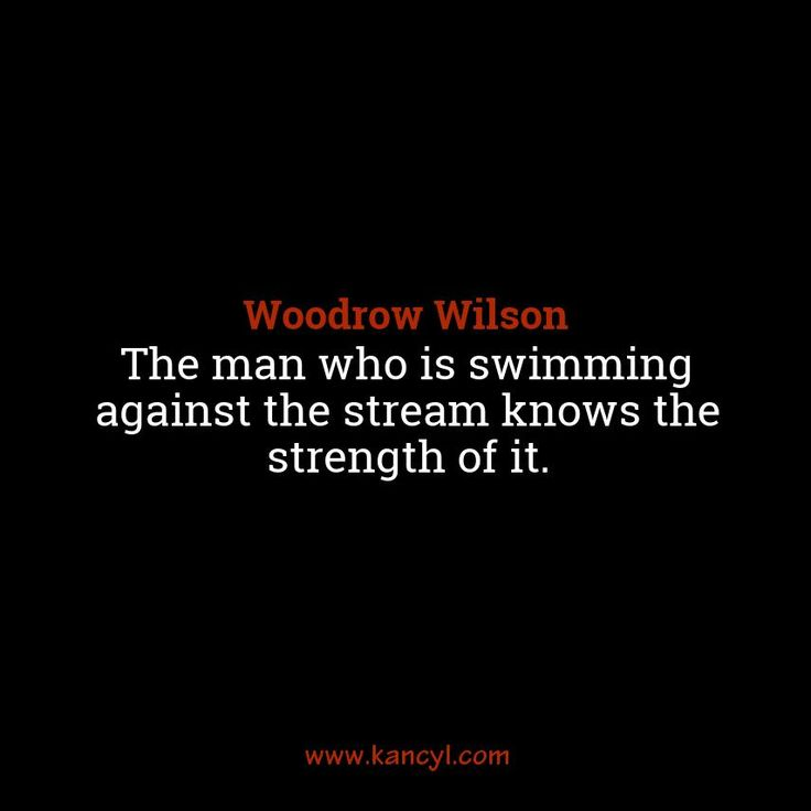 """The man who is swimming against the stream knows the strength of it."", Woodrow Wilson"