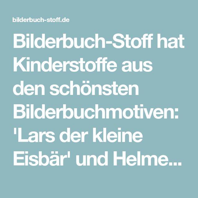 Bilderbuch-Stoff hat Kinderstoffe aus den schönsten Bilderbuchmotiven: 'Lars der kleine Eisbär' und Helme Heine 'Die Freunde'..