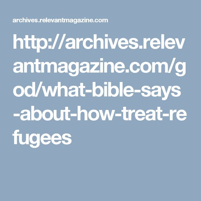 http://archives.relevantmagazine.com/god/what-bible-says-about-how-treat-refugees