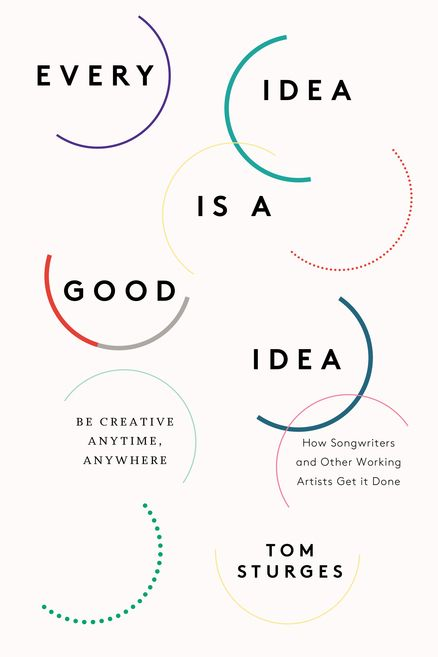 EVERY IDEA IS A GOOD IDEA by Tom Sturges -- Access a level of creativity you never thought possible, using techniques Tom Sturges—former head of creative at Universal Music Publishing Group—learned in his 25-plus years in the music industry.