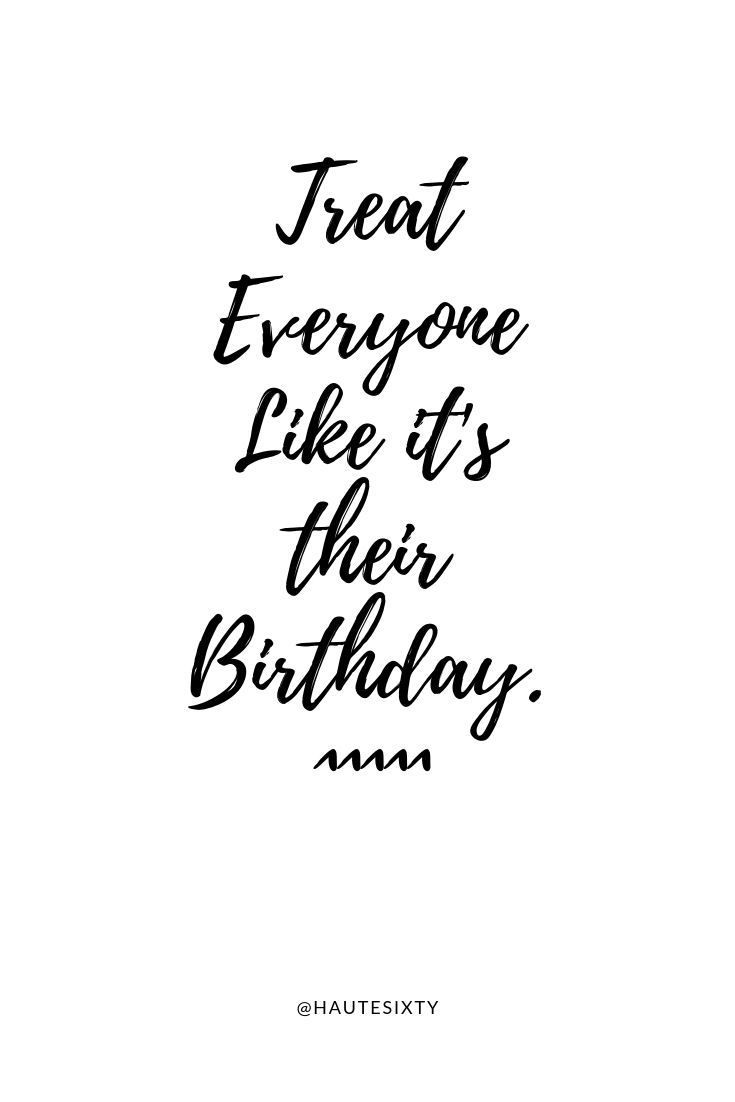 Treat Everyone Like Its Their Birthday These Are Words To Live By