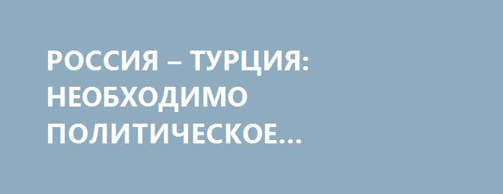 РОССИЯ – ТУРЦИЯ: НЕОБХОДИМО ПОЛИТИЧЕСКОЕ ИСКУССТВО. http://rusdozor.ru/2016/07/02/rossiya-turciya-neobxodimo-politicheskoe-iskusstvo/  Явная поспешность в шагах по восстановлению отношений с Турцией наводит на грустные размышления. Как бы ни болезненны были введённые в отношении этой страны торгово-экономические ограничения для нас самих, понятно, что речь идет не просто о нормальной и неизбежной в данном ...