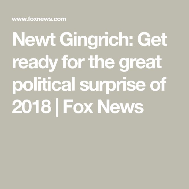 Newt Gingrich: Get ready for the great political surprise of 2018 | Fox News