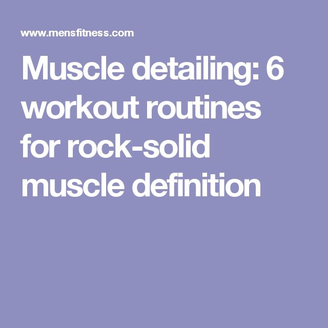 Muscle detailing: 6 workout routines for rock-solid muscle definition
