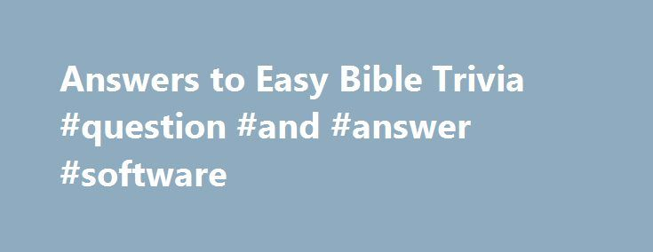 Answers to Easy Bible Trivia #question #and #answer #software http://health.nef2.com/answers-to-easy-bible-trivia-question-and-answer-software/  #bible question and answers # Answers to the Easy Bible Trivia Questions 1. What gave Samson his unusual strength? A: The hair on his head—Judges 16:17 2. While walking along the shore of the Sea of Galilee, Jesus called His first disciples saying, Follow Me and I will make you__________. A: Fishers of men—Matthew 4:19 3. After Jesus was born an…