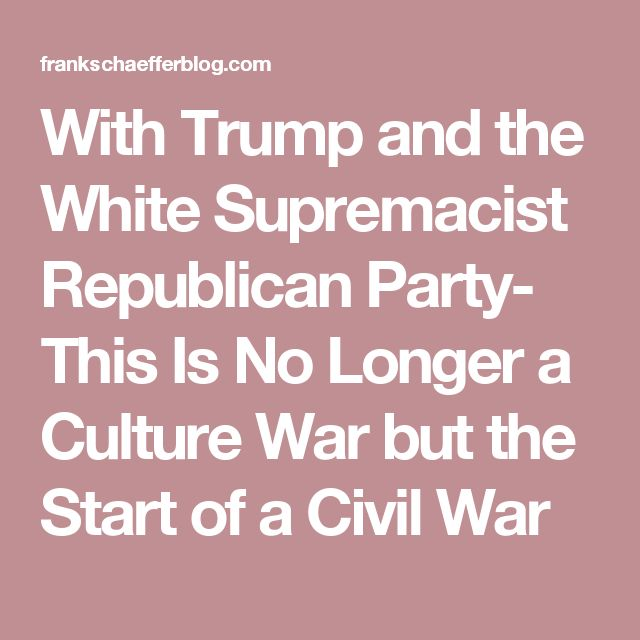 With Trump and the White Supremacist Republican Party- This Is No Longer a Culture War but the Start of a Civil War