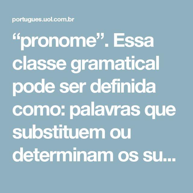 """""""pronome"""". Essa classe gramatical pode ser definida como: palavras que substituem ou determinam os substantivos. Outro aspecto que precisamos ter em mente ao estudarmos os pronomes é a sua classificação: pronomes pessoais, pronomes possessivos, pronomes demonstrativos, pronomes interrogativos, pronomes relativos, pronomes indefinidos, pronomes adjetivos e pronomes substantivos."""