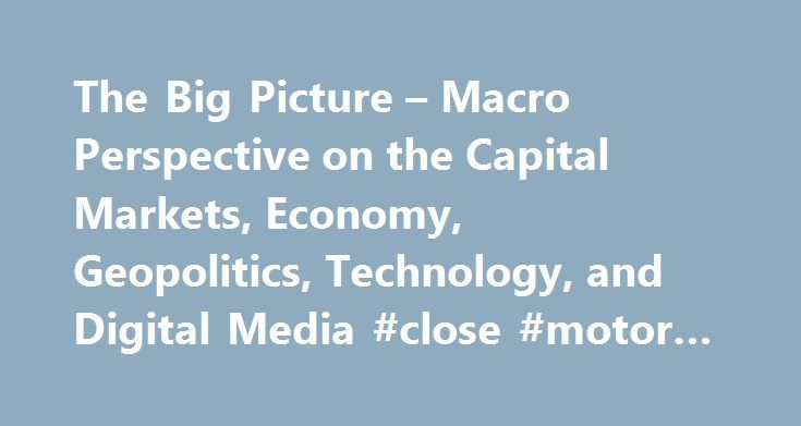 The Big Picture – Macro Perspective on the Capital Markets, Economy, Geopolitics, Technology, and Digital Media #close #motor #finance http://finances.nef2.com/the-big-picture-macro-perspective-on-the-capital-markets-economy-geopolitics-technology-and-digital-media-close-motor-finance/  #picture finance # 10 Tuesday AM Reads Man the Turrets! Its back to work, back to school, and back to the finest morning train reads in the land: • How big business lost Washington (Wonkblog ) • Research: How…