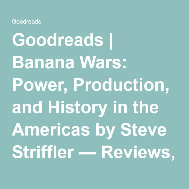 Goodreads | Banana Wars: Power, Production, and History in the Americas by Steve Striffler — Reviews, Discussion, Bookclubs, Lists