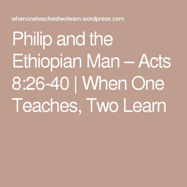 Philip and the Ethiopian Man – Acts 8:26-40 | When One Teaches, Two Learn