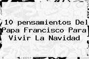 http://tecnoautos.com/wp-content/uploads/imagenes/tendencias/thumbs/10-pensamientos-del-papa-francisco-para-vivir-la-navidad.jpg Pensamientos De Navidad. 10 pensamientos del Papa Francisco para vivir la Navidad, Enlaces, Imágenes, Videos y Tweets - http://tecnoautos.com/actualidad/pensamientos-de-navidad-10-pensamientos-del-papa-francisco-para-vivir-la-navidad/