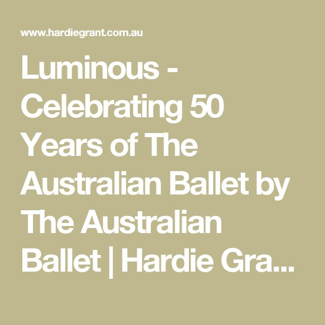 Luminous - Celebrating 50 Years of The Australian Ballet by The Australian Ballet | Hardie Grant Publishing
