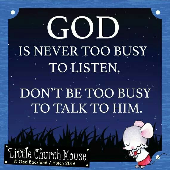 ☆☆☆ God is never too busy to listen. Don't be too busy to talk to him. Amen...Little Church Mouse. 2 March 2016 ☆☆☆