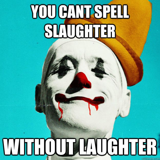 "You can't spell ""slaughter"" without ""laughter.""......gonna write this on the wall !!!!"