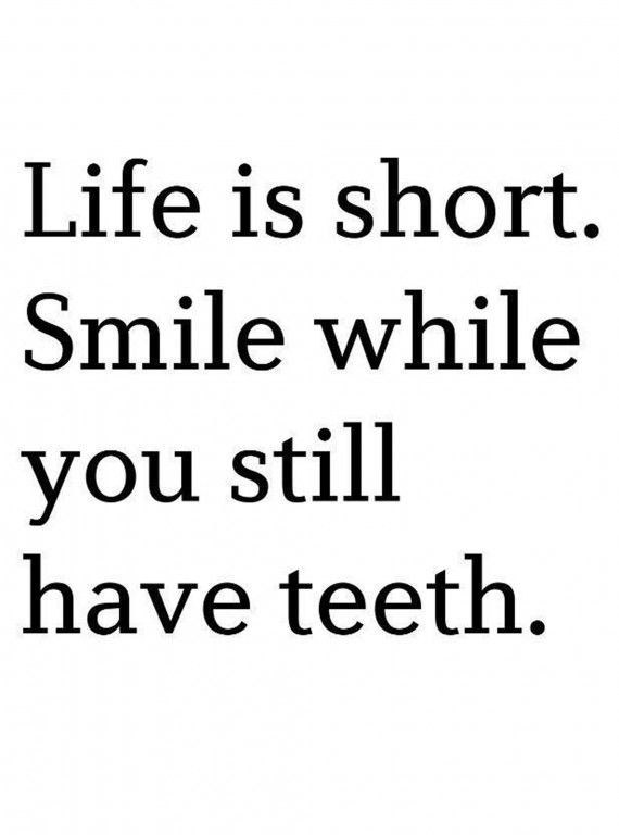 Life is short. Smile while you have teeth! I will smile even when I don't have anymore teeth :D