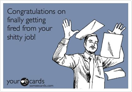 Congratulations on finally getting fired from your shitty job!