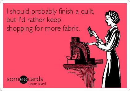 I should probably finish a quilt, but I'd rather keep shopping for more fabric.