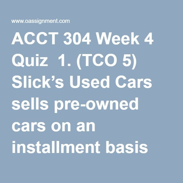 ACCT 304 Week 4 Quiz  1. (TCO 5) Slick's Used Cars sells pre-owned cars on an installment basis and carries its own notes because its customers typically cannot qualify for a bank loan. Default rates tend to be high or unpredictable. However, in the event of nonpayment, Slick's can usually repossess the cars without loss. The revenue method Slick would use is the  2. (TCO 5) On December 15, 2011, Rigsby Sales Co. sold a tract of land that cost $3,600,000 for $4,500,000. Rigsby appropriately…