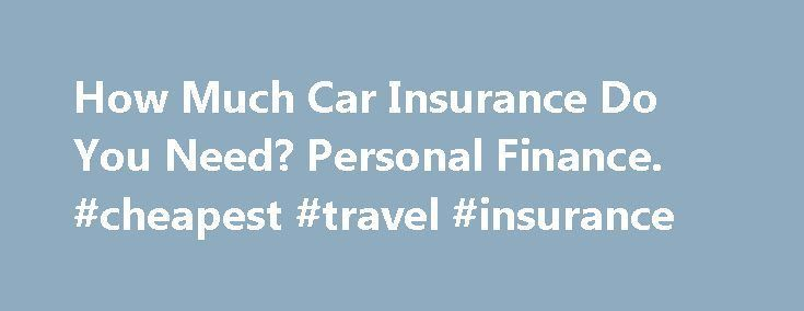 How Much Car Insurance Do You Need? Personal Finance. #cheapest #travel #insurance http://nef2.com/how-much-car-insurance-do-you-need-personal-finance-cheapest-travel-insurance/  #car insurance or # How Much Car Insurance Do You Need? Tips Check out your state's minimum insurance requirements. It's possible that the minimum coverage required might not be that different than what you really need. When deciding how much coverage you need, make sure you're covered for an amount equal to the