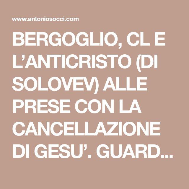 BERGOGLIO, CL E L'ANTICRISTO (DI SOLOVEV) ALLE PRESE CON LA CANCELLAZIONE DI GESU'. GUARDARE IL PRESENTE ALLA LUCE DELLA DRAMMATICA PROFEZIA DI GIOVANNI PAOLO II - Lo StranieroLo Straniero