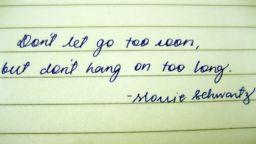 Don't let go too soon, but don't hang on too long. ~Morrie Schwartz