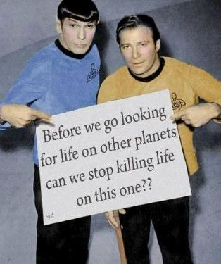 Before we go looking for life on other planets, can we stop killing life on this one???