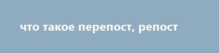 http://smogl.ru/?tema=perepost-eto  что такое перепост, репост