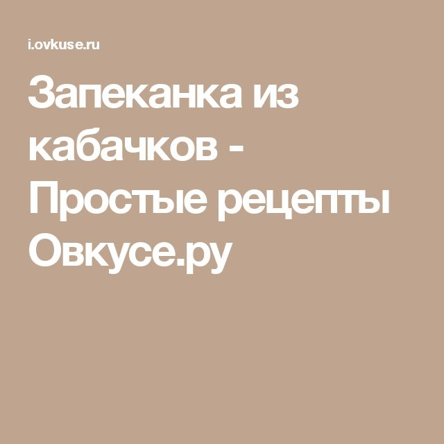 Запеканка из кабачков - Простые рецепты Овкусе.ру