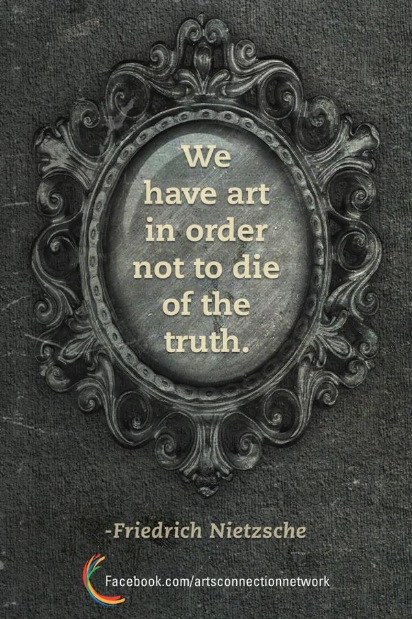 """We have art in order not to die of the truth."" -Friedrich Nietzsche"