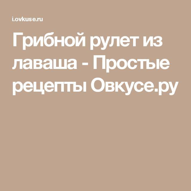 Грибной рулет из лаваша - Простые рецепты Овкусе.ру