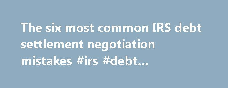 The six most common IRS debt settlement negotiation mistakes #irs #debt #negotiation http://japan.remmont.com/the-six-most-common-irs-debt-settlement-negotiation-mistakes-irs-debt-negotiation/  # The six most common IRS debt settlement negotiation mistakes by: Anthony Parent 2013-07-01 Mistake #1: Borrowing money to pay the IRS. The IRS may suggest that you just borrow money from family or friends to pay off your tax debt. Simply throwing money at the IRS does not mean that your tax issues…