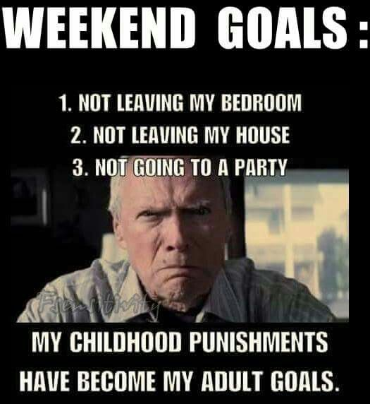 Weekend Goals: 1) Not leaving my bedroom, 2) Not leaving my house, 3) Not going to a party. My childhood punishments have become my adult goals.
