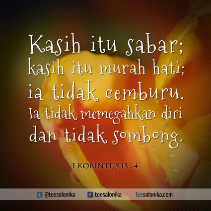 """""""Kasih itu sabar; kasih itu murah hati; ia tidak cemburu. Ia tidak memegahkan diri dan tidak sombong.""""  (I Korintus 13 : 4) #kutipan #alkitab"""