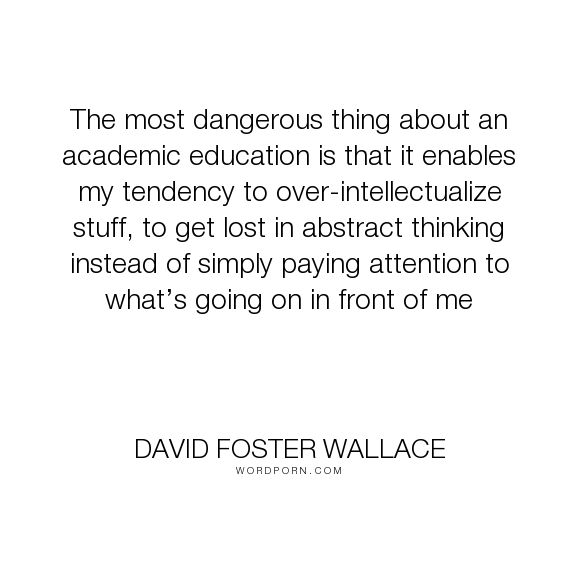 "David Foster Wallace - ""The most dangerous thing about an academic education is that it enables my tendency..."". education, zen, educational-system, intellectual, pataphysics, attention-span, this-is-water"