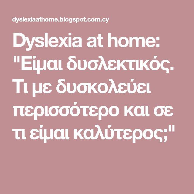 "Dyslexia at home: ""Είμαι δυσλεκτικός. Τι με δυσκολεύει περισσότερο και σε τι είμαι καλύτερος;"""