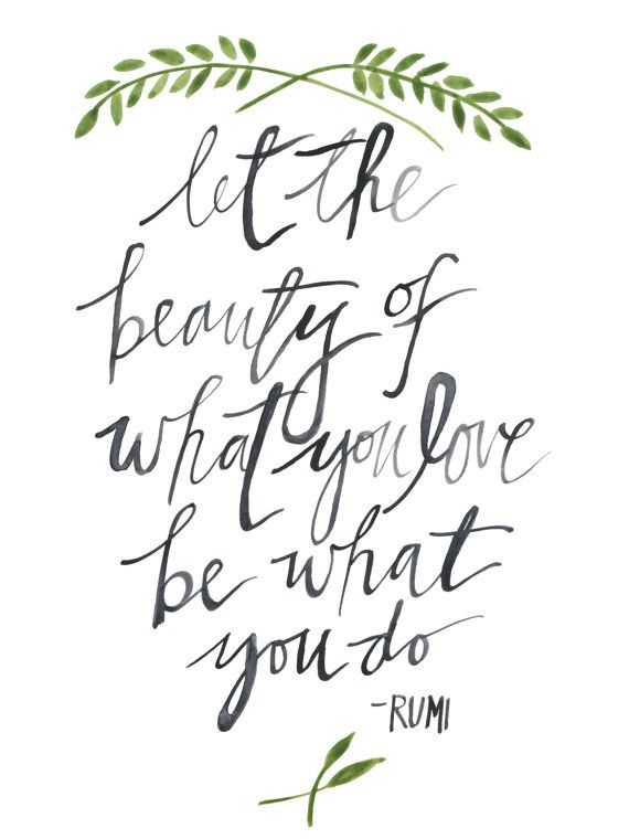 Let the beauty of what you love be what you do. - Rumi