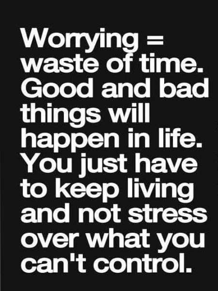 Worrying waste of time. Good and bad things will happen in life. You just have to keep living and not stress over what you can't control.