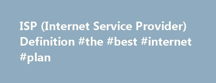 "ISP (Internet Service Provider) Definition #the #best #internet #plan http://internet.remmont.com/isp-internet-service-provider-definition-the-best-internet-plan/  Home. Internet Terms. ISP Definition Stands for ""Internet Service Provider."" An ISP provides access to the Internet. Whether you're at home or work, each time you connect to the Internet, your connection is routed through an ISP. Early ISPs provided Internet access through dial-up modems. This type of connection took place over…"