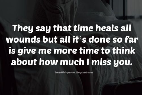They say that time heals all wounds but all it's done so far is give me more time to think about how much I miss you.