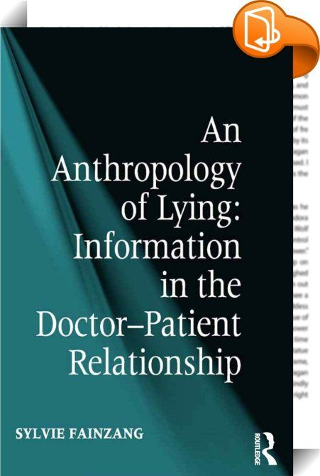 An Anthropology of Lying    :  In the era of health democracy, where a patient's right to be informed is not only widely advocated but also guaranteed by law, what is the real situation regarding patient information? Do patients receive the information that they request with regard to their diagnosis, prognosis or treatments? And what information do patients themselves give to their doctors? Drawing on observational research in hospitals and covering the exchanges between doctors and p...