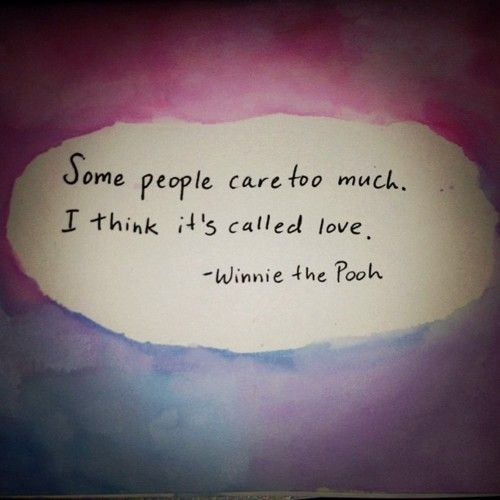 """Some people care too much. I think it's called love.""  - Winnie the Pooh"